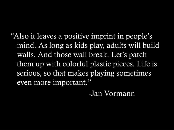 """Also it leaves a positive imprint in people's mind. As long as kids play, adults will build walls. And those wall break. Let's patch them up with colorful plastic pieces. Life is serious, so that makes playing sometimes even more important."""