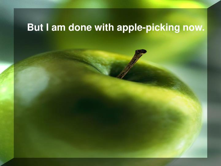 But I am done with apple-picking now.