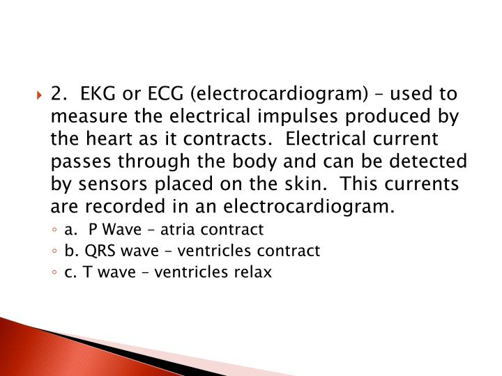 2.  EKG or ECG (electrocardiogram) – used to measure the electrical impulses produced by the heart as it contracts.  Electrical current passes through the body and can be detected by sensors placed on the skin.  This currents are recorded in an electrocardiogram.