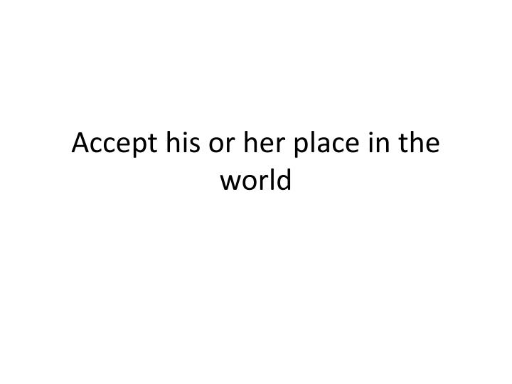 Accept his or her place in the world
