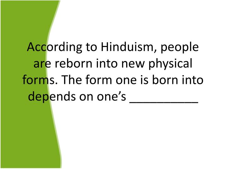 According to Hinduism, people are reborn into new physical forms. The form one is born into depends on one's __________