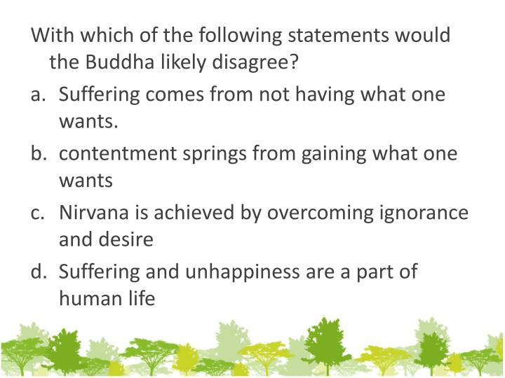 With which of the following statements would the Buddha likely disagree
