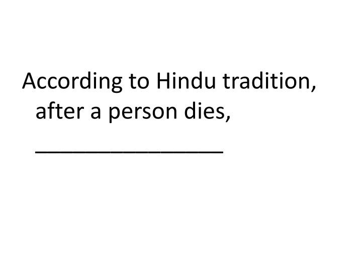 According to Hindu tradition, after a person dies, _______________