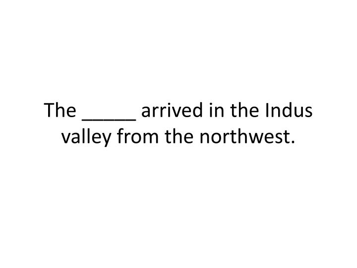 The _____ arrived in the Indus valley from the northwest.