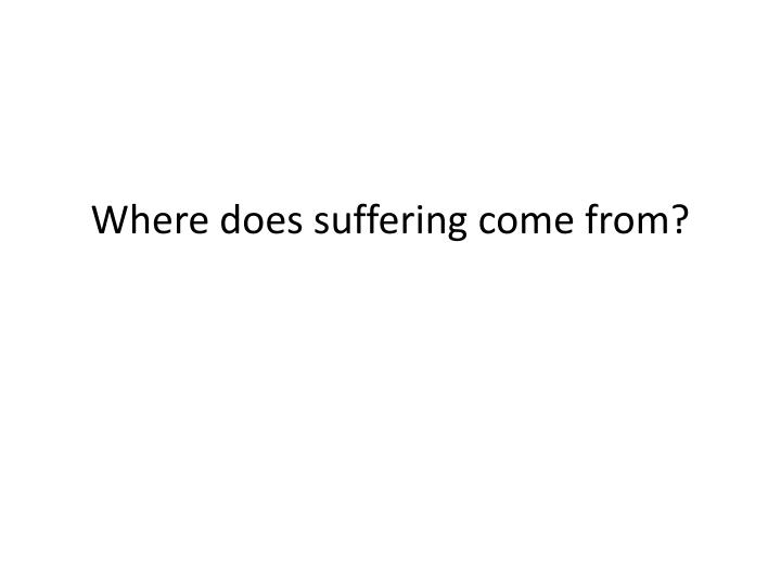 Where does suffering come from?