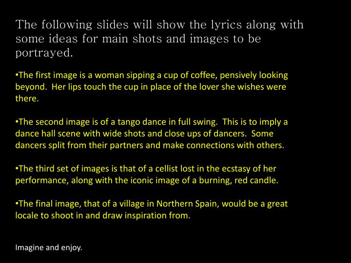 The following slides will show the lyrics along with some ideas for main shots and images to be portrayed.