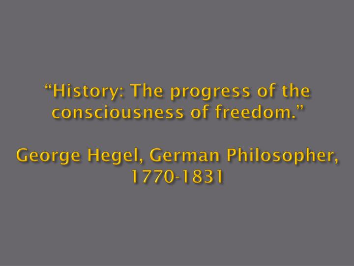 """History: The progress of the consciousness of freedom."""