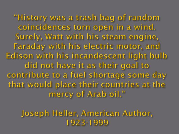 """History was a trash bag of random coincidences torn open in a wind.   Surely, Watt with his steam engine, Faraday with his electric motor, and Edison with his incandescent light bulb did not have it as their goal to contribute to a fuel shortage some day that would place their countries at the mercy of Arab oil."""