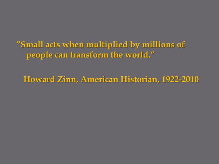"""Small acts when multiplied by millions of people can transform the world."""
