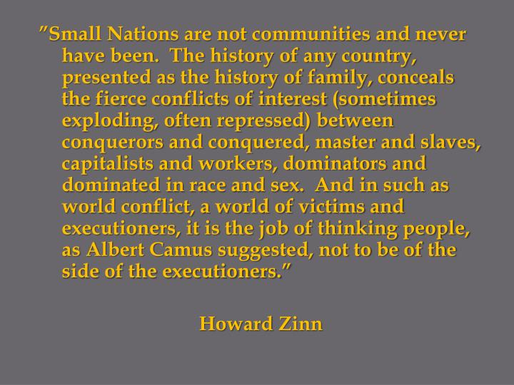 """Small Nations are not communities and never have been.  The history of any country, presented as the history of family, conceals the fierce conflicts of interest (sometimes exploding, often repressed) between conquerors and conquered, master and slaves, capitalists and workers, dominators and dominated in race and sex.  And in such as world conflict, a world of victims and executioners, it is the job of thinking people, as Albert Camus suggested, not to be of the side of the executioners."""