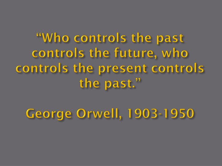 """Who controls the past controls the future, who controls the present controls the past."""