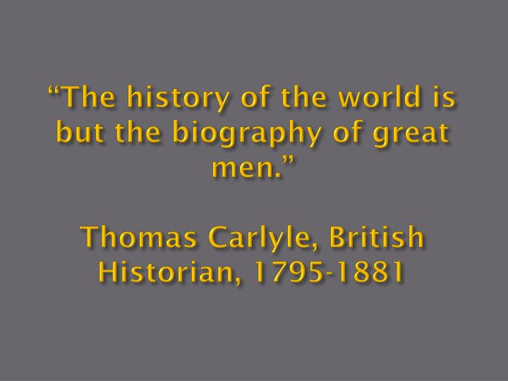 """The history of the world is but the biography of great men."""