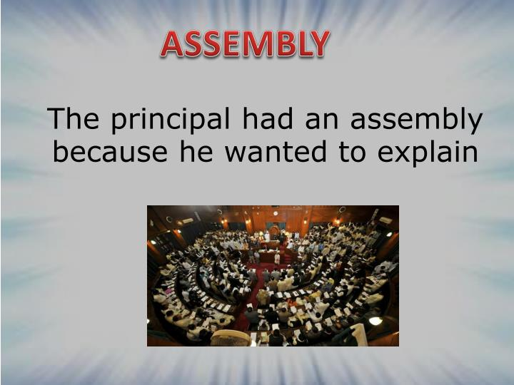 The principal had an assembly because he wanted to explain