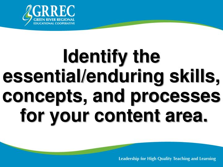 Identify the essential/enduring skills, concepts, and processes
