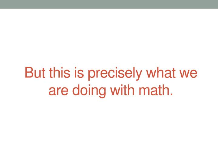But this is precisely what we are doing with math.