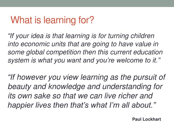 What is learning for?