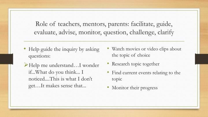 Role of teachers, mentors, parents: facilitate, guide, evaluate, advise, monitor, question, challenge, clarify