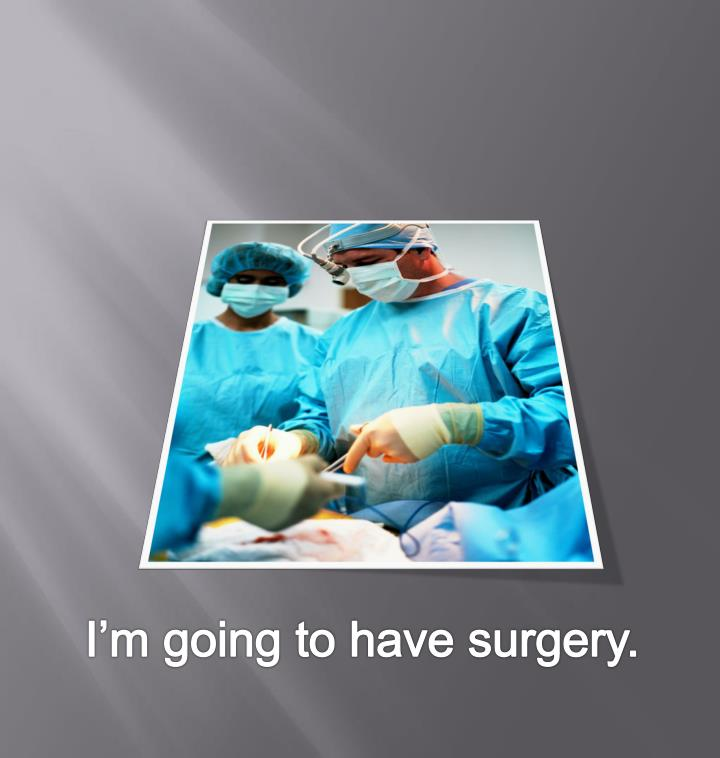 I'm going to have surgery.