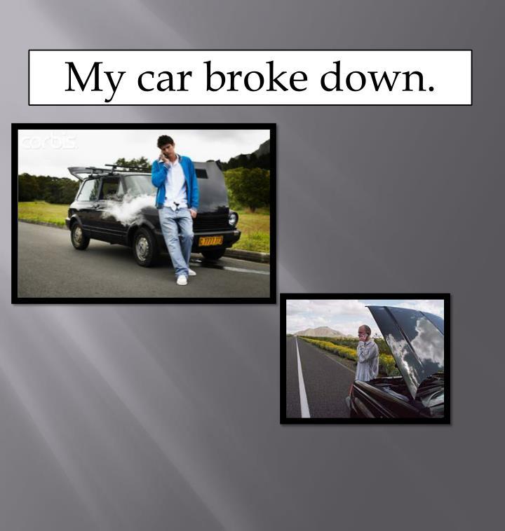 My car broke down.