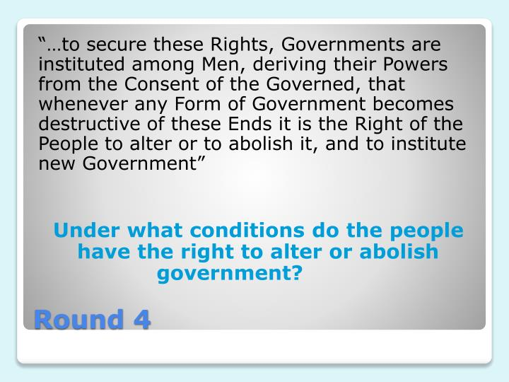 """…to secure these Rights, Governments are instituted among Men, deriving their Powers from the Consent of the Governed, that whenever any Form of Government becomes destructive of these Ends it is the Right of the People to alter or to abolish it, and to institute new Government"""