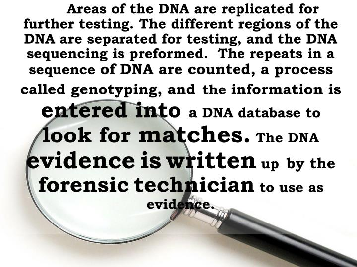 Areas of the DNA are replicated for further testing. The different regions of the DNA are separated for testing, and the DNA sequencing is preformed.  The repeats in a sequence