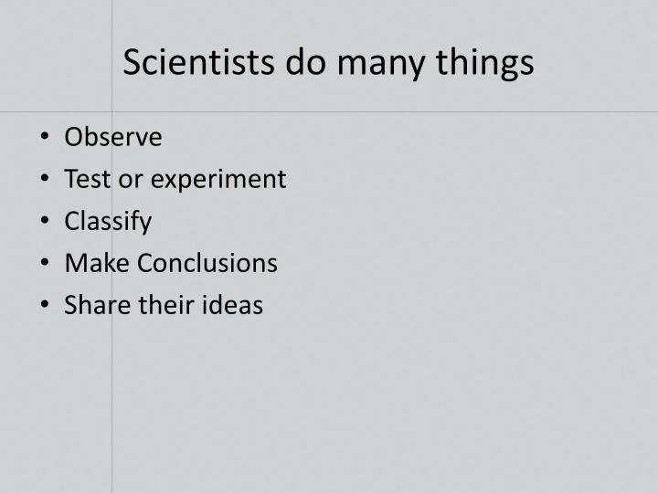 Scientists do many things