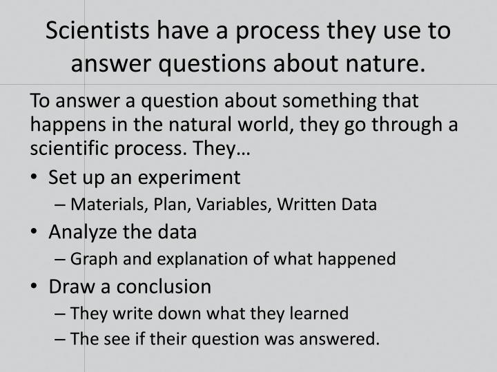 Scientists have a process they use to answer questions about nature.