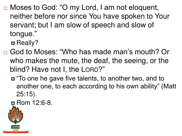 "Moses to God: ""O my Lord, I am not eloquent, neither before nor since You have spoken to Your servant; but I am slow of speech and slow of tongue."""