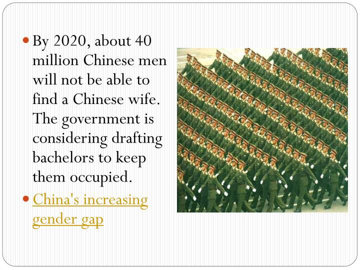 By 2020, about 40 million Chinese men will not be able to find a Chinese wife. The government is considering drafting bachelors to keep them occupied.