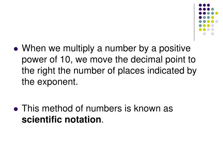 When we multiply a number by a positive power of 10, we move the decimal point to the right the number of places indicated by the exponent.