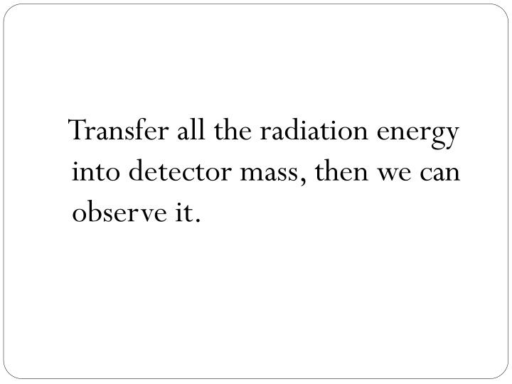 Transfer all the radiation energy into detector mass, then we can observe it.