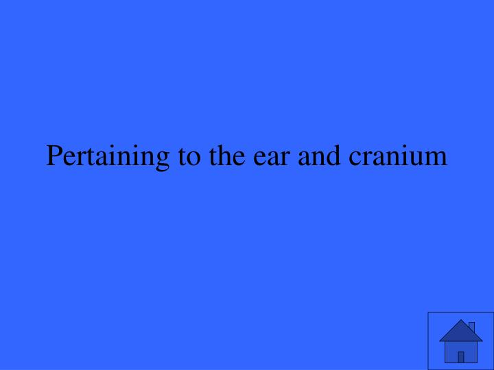 Pertaining to the ear and cranium