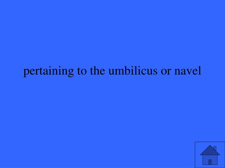 pertaining to the umbilicus or navel