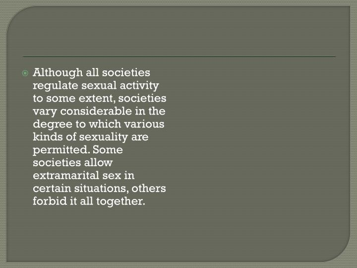 Although all societies regulate sexual activity to some extent, societies vary considerable in the degree to which various kinds of sexuality are permitted. Some societies allow extramarital sex in certain situations, others forbid it all together.