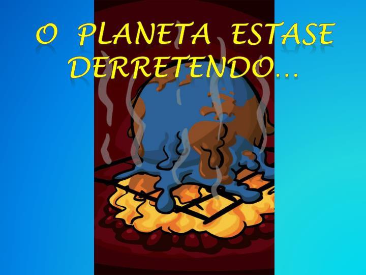 O  planeta  estase  derretendo…