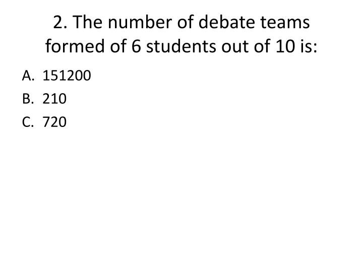2. The number of debate teams formed of 6 students out of 10 is: