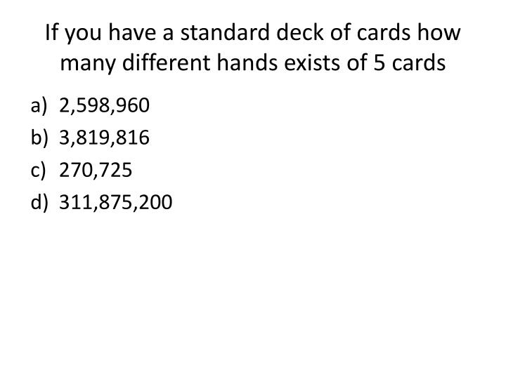 If you have a standard deck of cards how many different hands exists of 5 cards