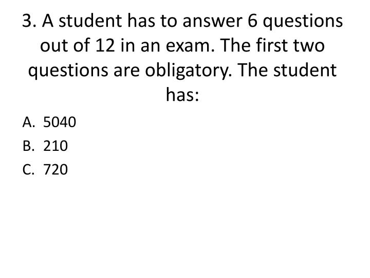 3. A student has to answer 6 questions out of 12 in an exam. The first two questions are obligatory. The student has: