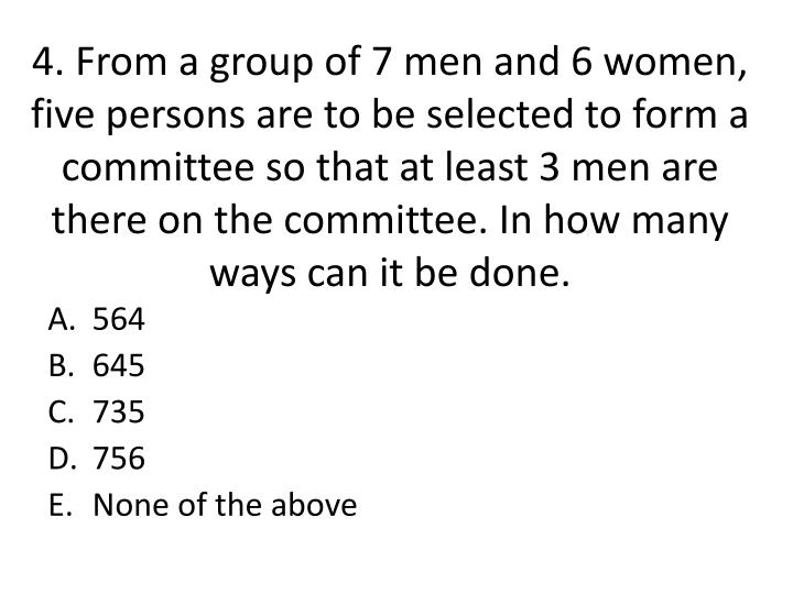 4. From a group of 7 men and 6 women, five persons are to be selected to form a committee so that at least 3 men are there on the committee. In how many ways can it be done.