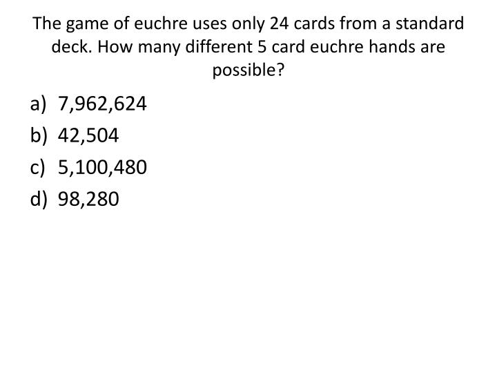The game of euchre uses only 24 cards from a standard deck. How many different 5 card euchre hands are possible?