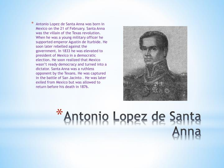 Antonio Lopez de Santa Anna was born in Mexico on the 21 of February. Santa Anna was the villain of the Texas revolution. When he was a young military officer he supported emperor Agustin de Iturbide. He soon later rebelled against the government. In 1833 he was elevated to president of Mexico in a democratic election. He soon realized that Mexico wasn't ready democracy and turned into a dictator. Santa Anna was a ruthless opponent by the Texans. He was captured in the battle of