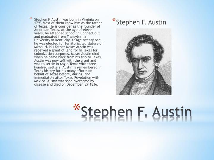 Stephen F. Austin was born in Virginia on 1793.Most of them know him as the father of Texas. He is consider as the founder of