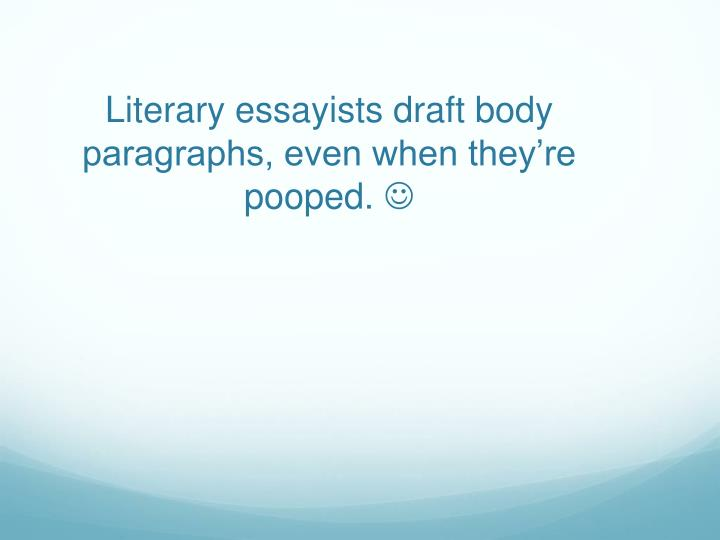 Literary essayists draft body paragraphs, even when they're pooped.