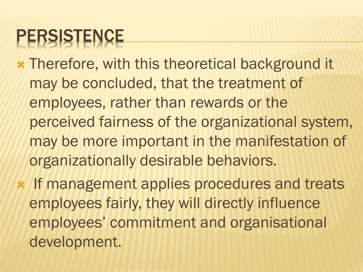 Therefore, with this theoretical background it may be concluded, that the treatment of employees, rather than rewards or the perceived fairness of the organizational system, may be more important in the manifestation of organizationally desirable behaviors.