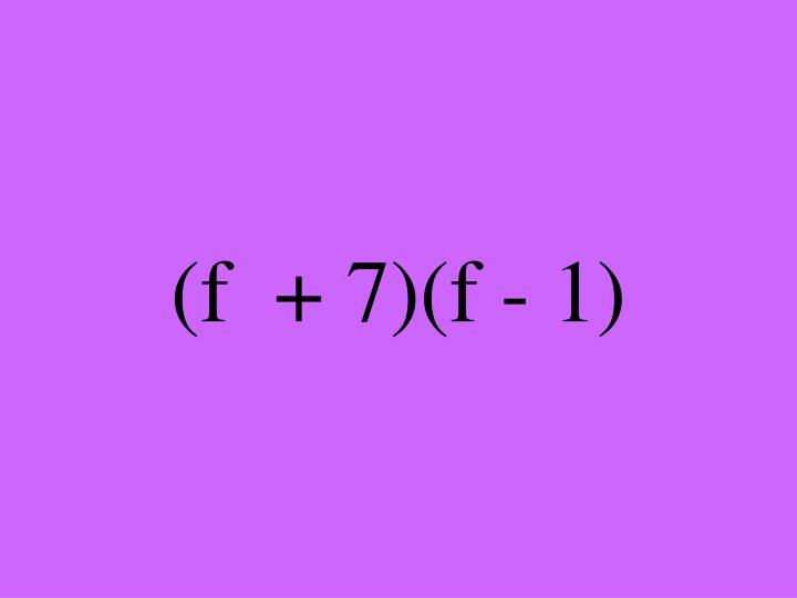 (f  + 7)(f - 1)