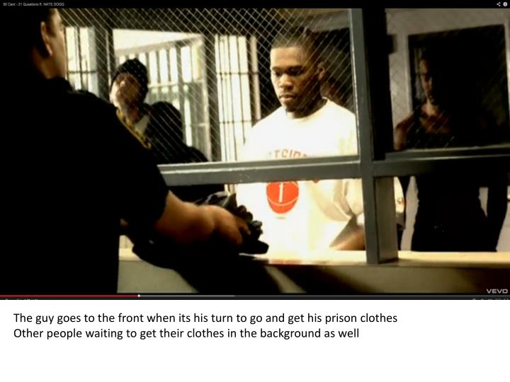 The guy goes to the front when its his turn to go and get his prison clothes