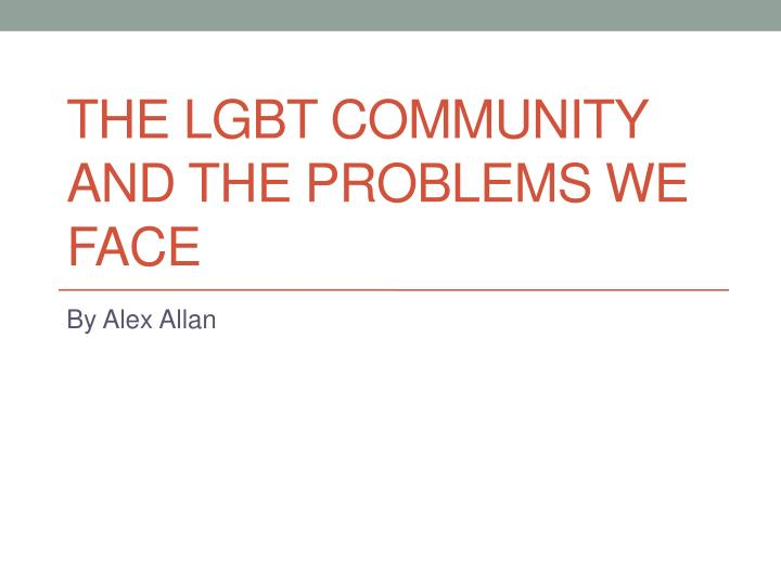 The lgbt community and the problems we face