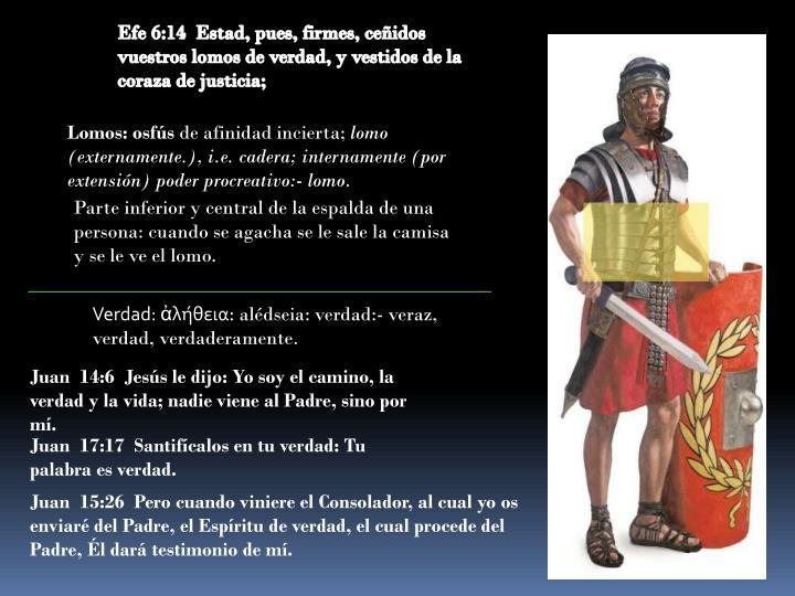 Efe 6:14  Estad, pues, firmes, ceñidos vuestros lomos de verdad, y vestidos de la coraza de justicia;