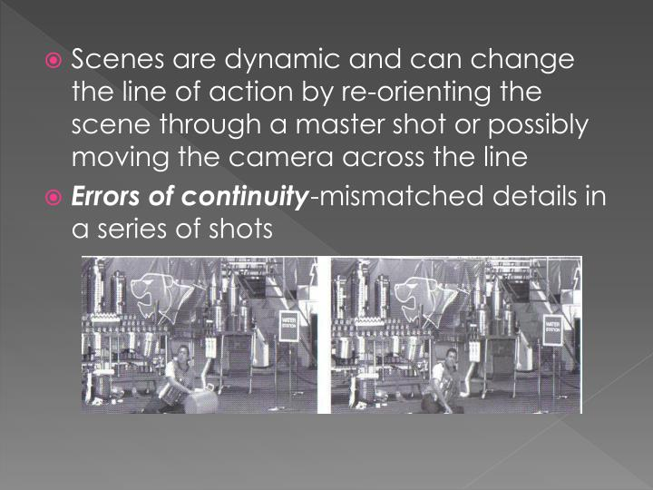 Scenes are dynamic and can change the line of action by re-orienting the scene through a master shot or possibly moving the camera across the line