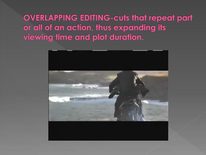 OVERLAPPING EDITING-cuts that repeat part or all of an action, thus expanding its viewing time and plot duration.